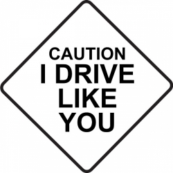 Caution I Drive Like You! STICKER/DECAL!